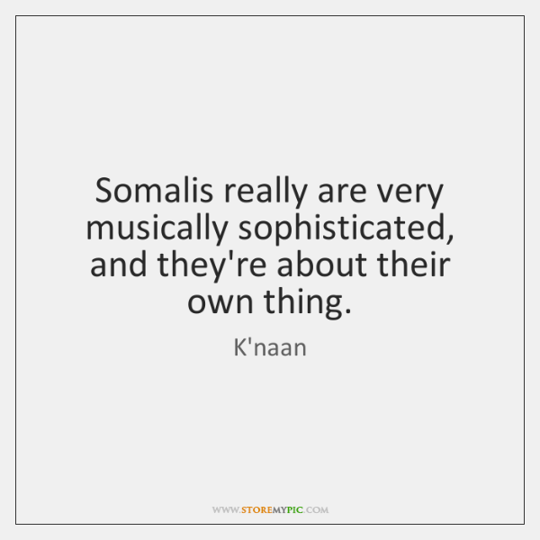 Somalis really are very musically sophisticated, and they're about their own thing.