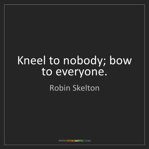Robin Skelton: Kneel to nobody; bow to everyone.