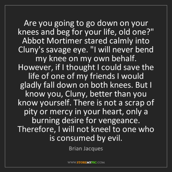 Brian Jacques: Are you going to go down on your knees and beg for your...