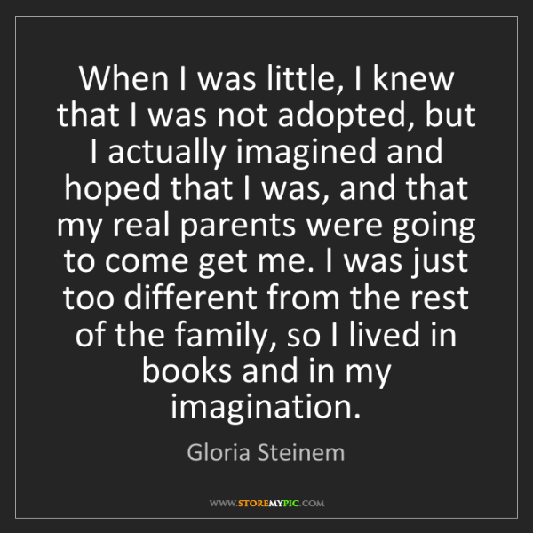 Gloria Steinem: When I was little, I knew that I was not adopted, but...