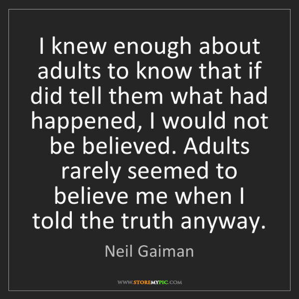 Neil Gaiman: I knew enough about adults to know that if did tell them...