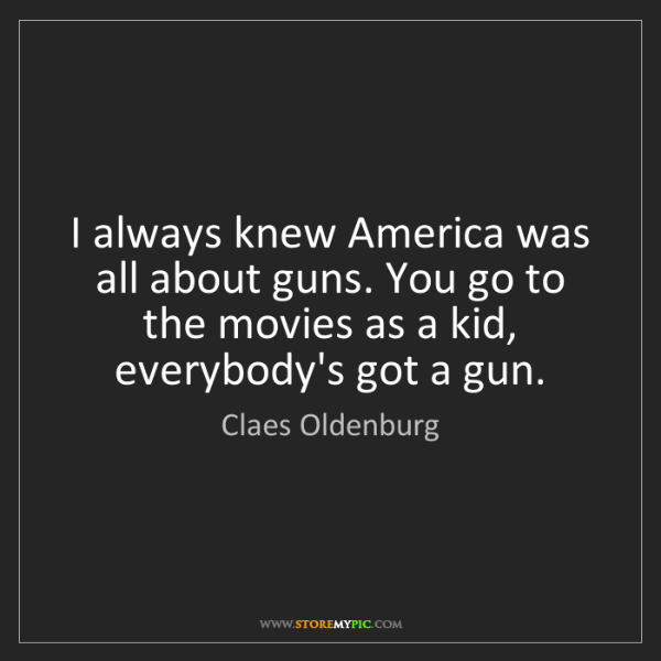 Claes Oldenburg: I always knew America was all about guns. You go to the...