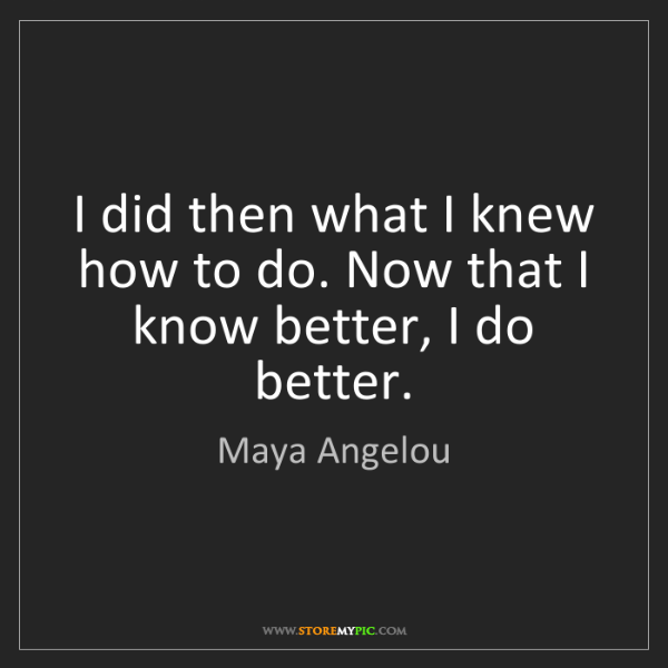 Maya Angelou: I did then what I knew how to do. Now that I know better,...