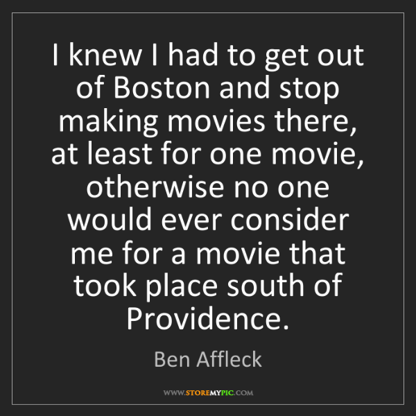 Ben Affleck: I knew I had to get out of Boston and stop making movies...