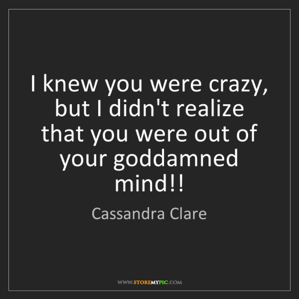 Cassandra Clare: I knew you were crazy, but I didn't realize that you...