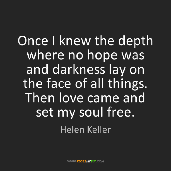 Helen Keller: Once I knew the depth where no hope was and darkness...