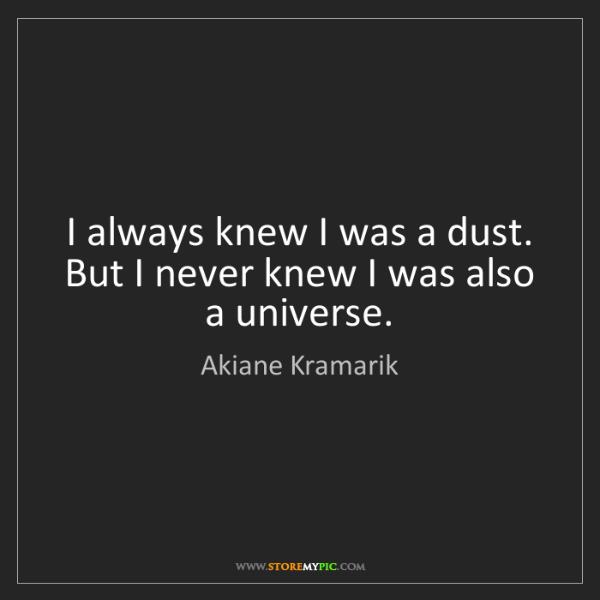 Akiane Kramarik: I always knew I was a dust. But I never knew I was also...