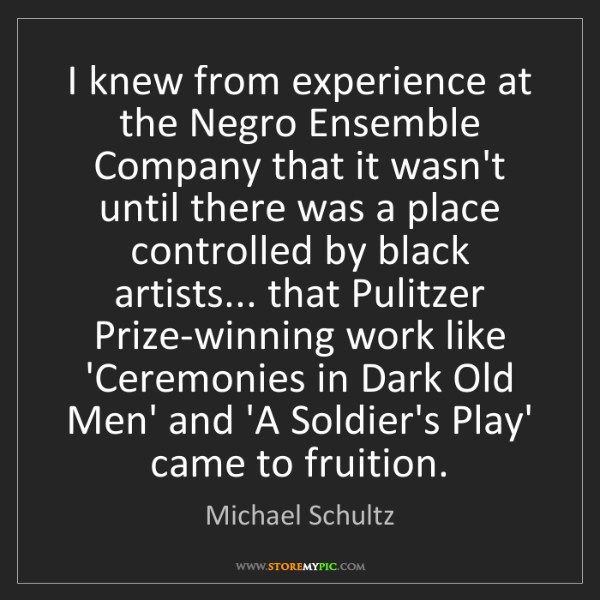 Michael Schultz: I knew from experience at the Negro Ensemble Company...