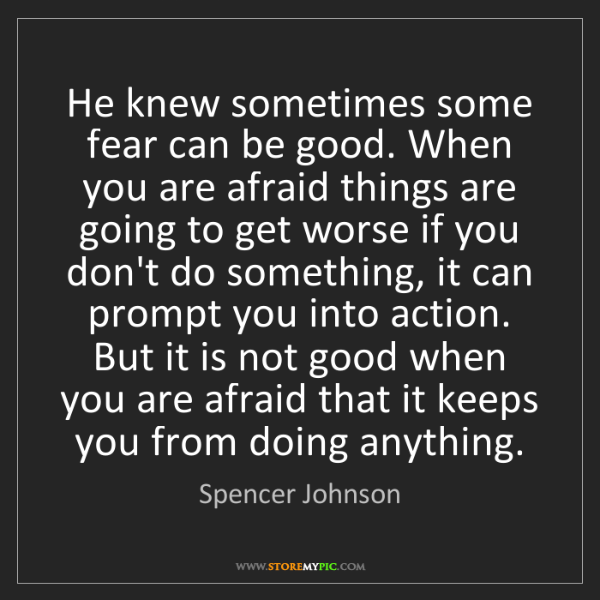 Spencer Johnson: He knew sometimes some fear can be good. When you are...