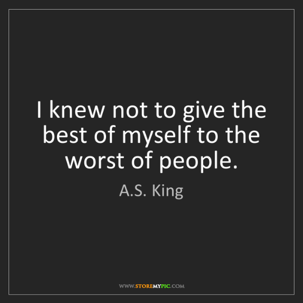 A.S. King: I knew not to give the best of myself to the worst of...