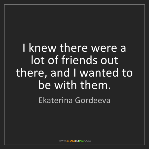 Ekaterina Gordeeva: I knew there were a lot of friends out there, and I wanted...