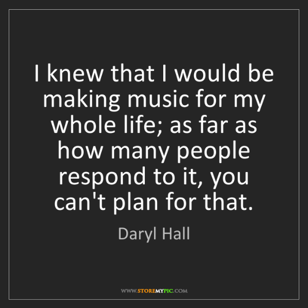 Daryl Hall: I knew that I would be making music for my whole life;...