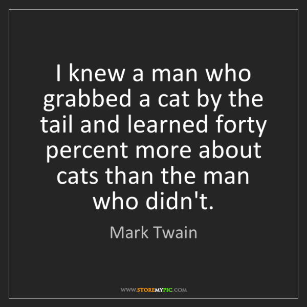 Mark Twain: I knew a man who grabbed a cat by the tail and learned...
