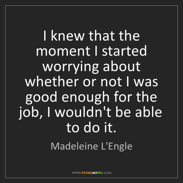 Madeleine L'Engle: I knew that the moment I started worrying about whether...