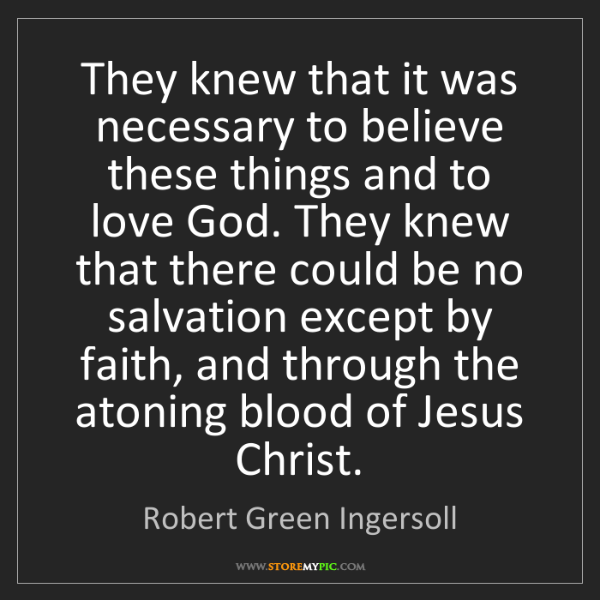 Robert Green Ingersoll: They knew that it was necessary to believe these things...
