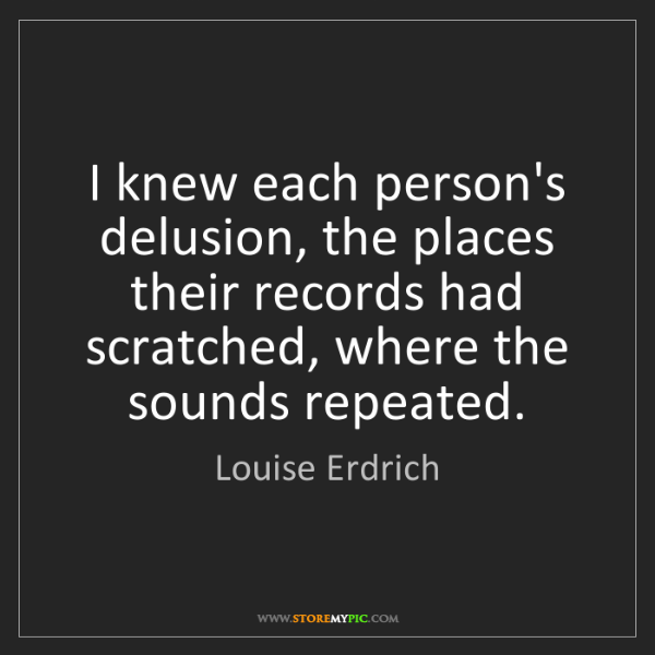 Louise Erdrich: I knew each person's delusion, the places their records...