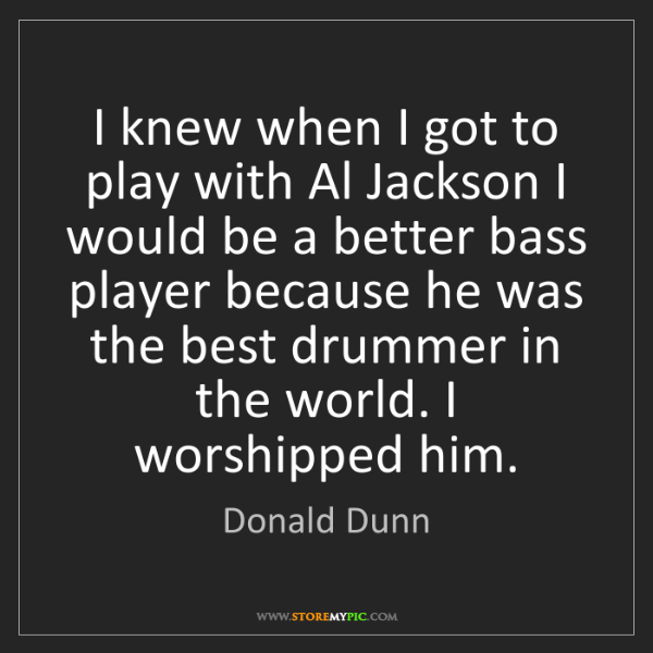 Donald Dunn: I knew when I got to play with Al Jackson I would be...
