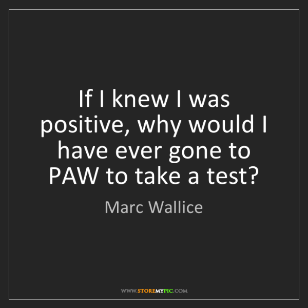 Marc Wallice: If I knew I was positive, why would I have ever gone...