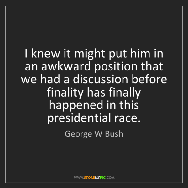 George W Bush: I knew it might put him in an awkward position that we...