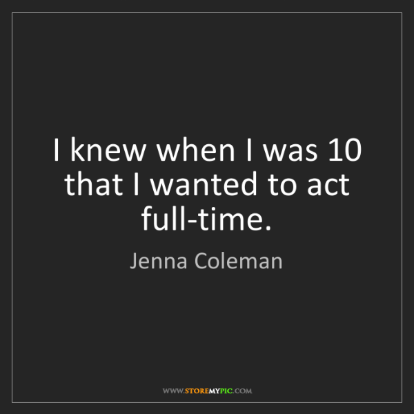 Jenna Coleman: I knew when I was 10 that I wanted to act full-time.