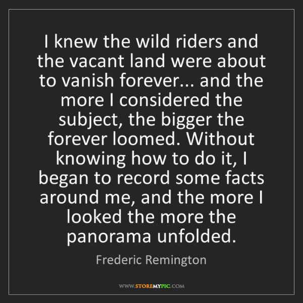 Frederic Remington: I knew the wild riders and the vacant land were about...