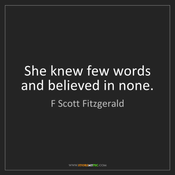 F Scott Fitzgerald: She knew few words and believed in none.