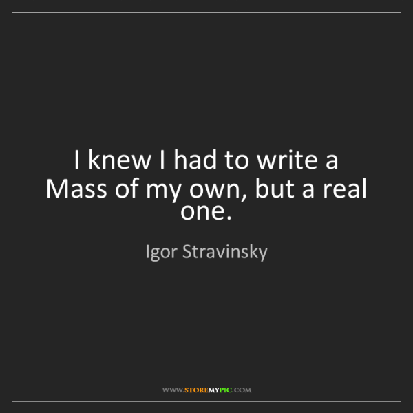 Igor Stravinsky: I knew I had to write a Mass of my own, but a real one.