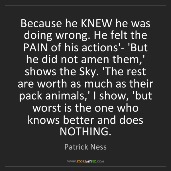 Patrick Ness: Because he KNEW he was doing wrong. He felt the PAIN...