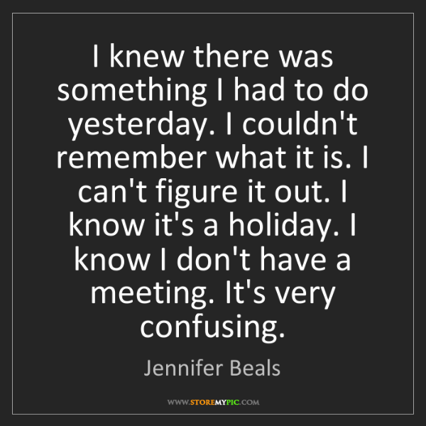 Jennifer Beals: I knew there was something I had to do yesterday. I couldn't...