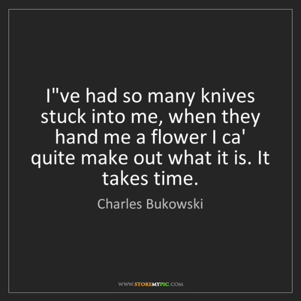 Charles Bukowski: I've had so many knives stuck into me, when they hand...