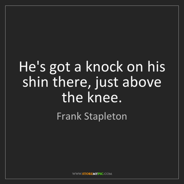 Frank Stapleton: He's got a knock on his shin there, just above the knee.