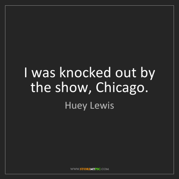 Huey Lewis: I was knocked out by the show, Chicago.