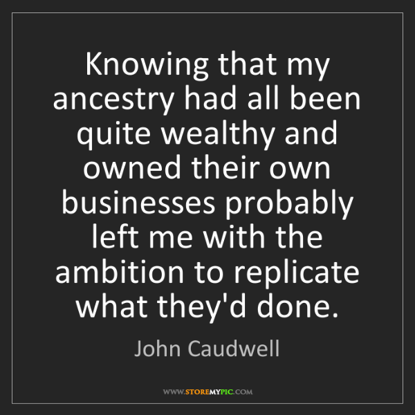 John Caudwell: Knowing that my ancestry had all been quite wealthy and...