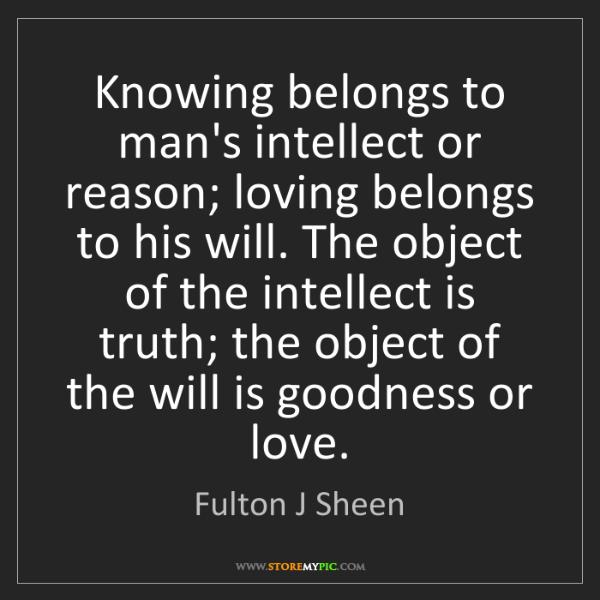 Fulton J Sheen: Knowing belongs to man's intellect or reason; loving...