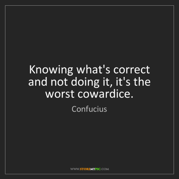 Confucius: Knowing what's correct and not doing it, it's the worst...