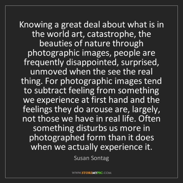 Susan Sontag: Knowing a great deal about what is in the world art,...