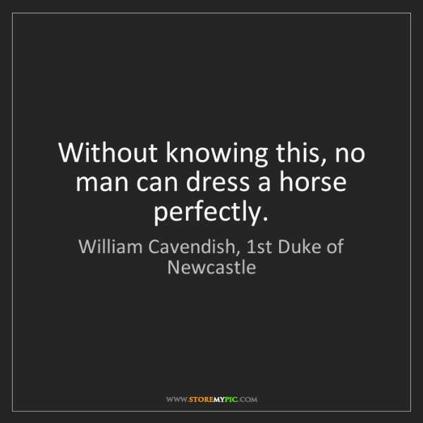 William Cavendish, 1st Duke of Newcastle: Without knowing this, no man can dress a horse perfectly.