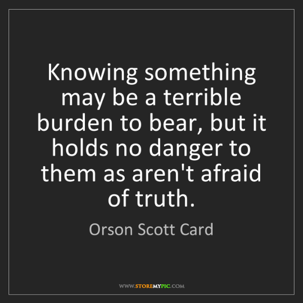 Orson Scott Card: Knowing something may be a terrible burden to bear, but...