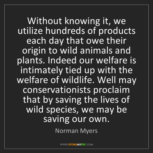 Norman Myers: Without knowing it, we utilize hundreds of products each...