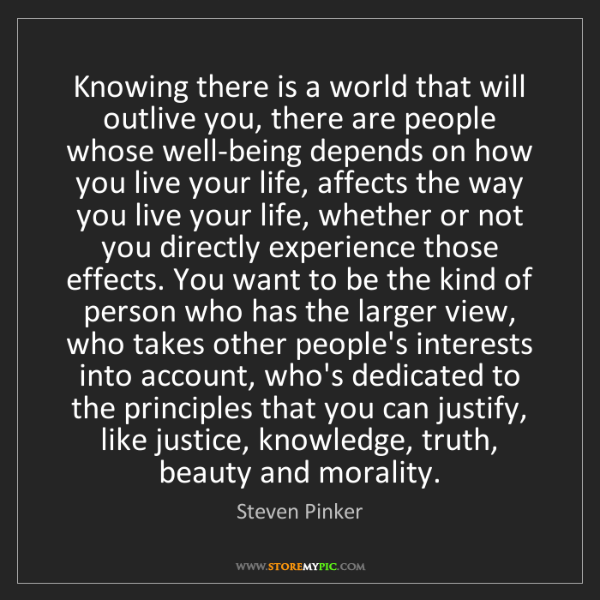 Steven Pinker: Knowing there is a world that will outlive you, there...