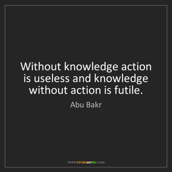 Abu Bakr: Without knowledge action is useless and knowledge without...
