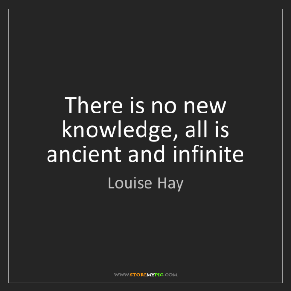 Louise Hay: There is no new knowledge, all is ancient and infinite