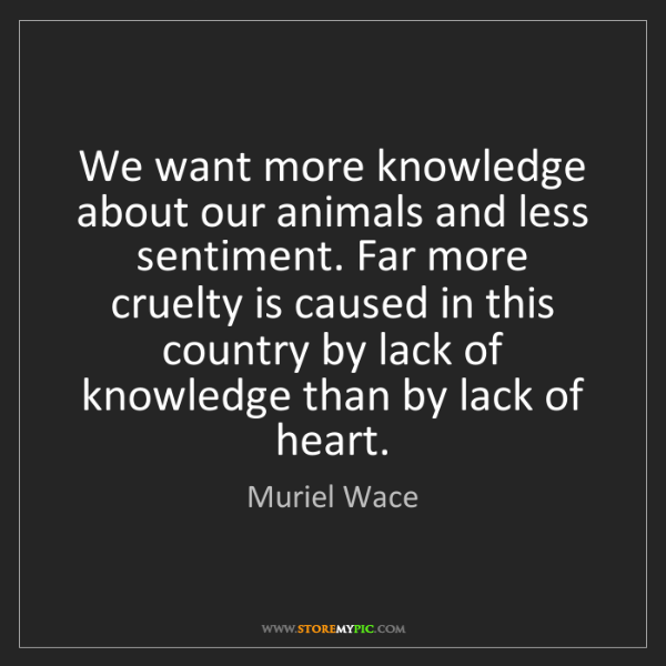 Muriel Wace: We want more knowledge about our animals and less sentiment....
