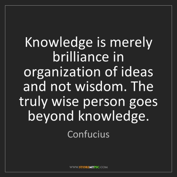 Confucius: Knowledge is merely brilliance in organization of ideas...