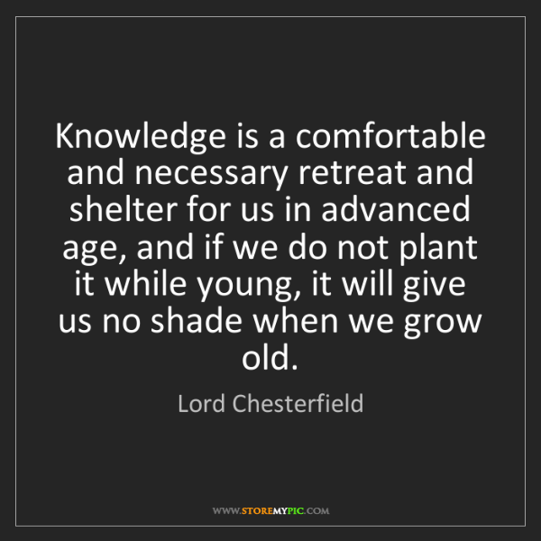 Lord Chesterfield: Knowledge is a comfortable and necessary retreat and...