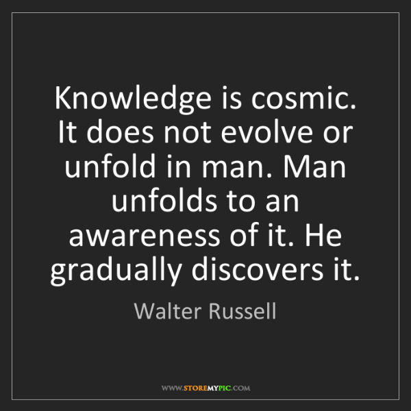 Walter Russell: Knowledge is cosmic. It does not evolve or unfold in...