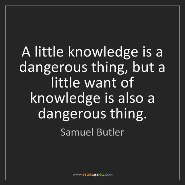 Samuel Butler: A little knowledge is a dangerous thing, but a little...