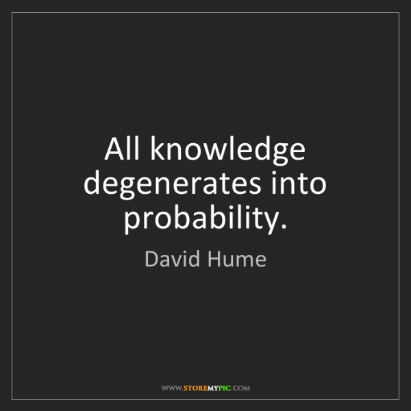 David Hume: All knowledge degenerates into probability.