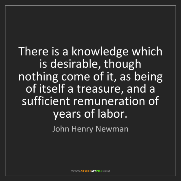 John Henry Newman: There is a knowledge which is desirable, though nothing...