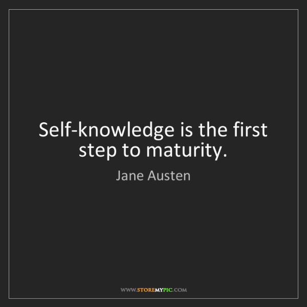 Jane Austen: Self-knowledge is the first step to maturity.